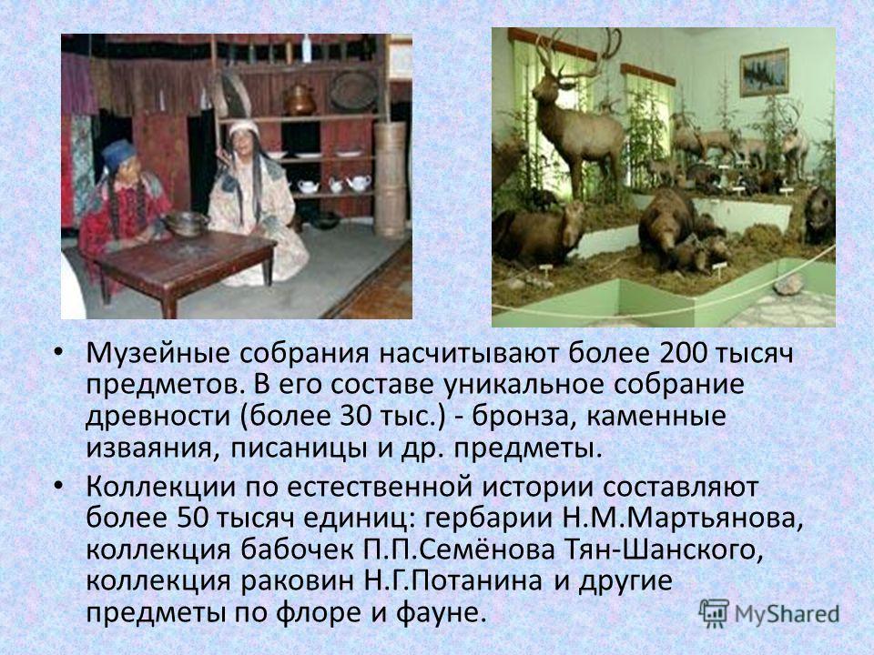Музейные собрания насчитывают более 200 тысяч предметов. В его составе уникальное собрание древности (более 30 тыс.) - бронза, каменные изваяния, писаницы и др. предметы. Коллекции по естественной истории составляют более 50 тысяч единиц: гербарии Н.