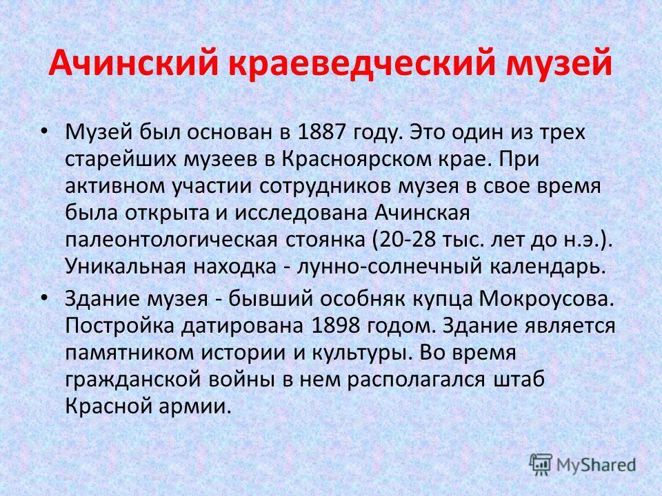 Музей был основан в 1887 году. Это один из трех старейших музеев в Красноярском крае. При активном участии сотрудников музея в свое время была открыта и исследована Ачинская палеонтологическая стоянка (20-28 тыс. лет до н.э.). Уникальная находка - лу