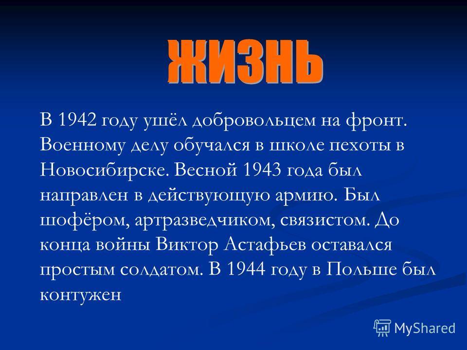 В 1942 году ушёл добровольцем на фронт. Военному делу обучался в школе пехоты в Новосибирске. Весной 1943 года был направлен в действующую армию. Был шофёром, артразведчиком, связистом. До конца войны Виктор Астафьев оставался простым солдатом. В 194
