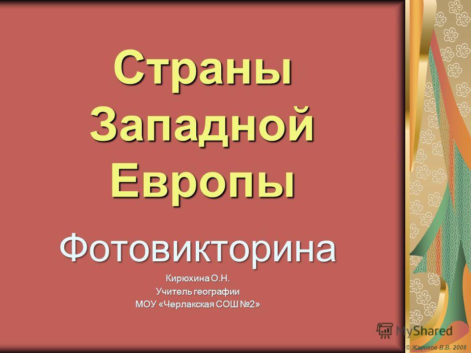 Страны Западной Европы Фотовикторина Кирюхина О.Н. Учитель географии МОУ «Черлакская СОШ 2» © Жариков В.В. 2008