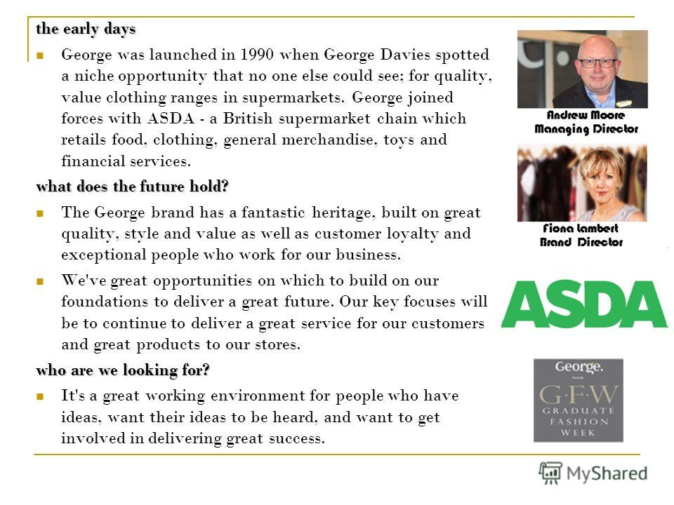 the early days George was launched in 1990 when George Davies spotted a niche opportunity that no one else could see; for quality, value clothing ranges in supermarkets. George joined forces with ASDA - a British supermarket chain which retails food,
