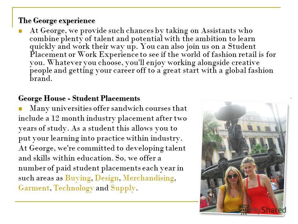 The George experience At George, we provide such chances by taking on Assistants who combine plenty of talent and potential with the ambition to learn quickly and work their way up. You can also join us on a Student Placement or Work Experience to se