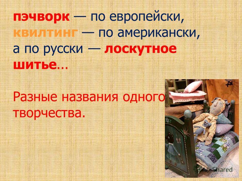 пэчворк по европейски, квилтинг по американски, а по русски лоскутное шитье... Разные названия одного творчества.