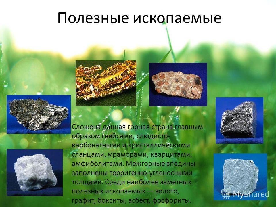Полезные ископаемые Сложена данная горная страна главным образом гнейсами, слюдисто- карбонатными и кристаллическими сланцами, мраморами, кварцитами, амфиболитами. Межгорные впадины заполнены терригенно-угленосными толщами. Среди наиболее заметных по