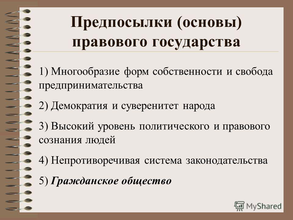 Предпосылки (основы) правового государства 1) Многообразие форм собственности и свобода предпринимательства 2) Демократия и суверенитет народа 3) Высокий уровень политического и правового сознания людей 4) Непротиворечивая система законодательства 5)
