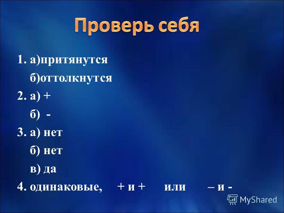 1. а)притянутся б)оттолкнутся 2. а) + б) - 3. а) нет б) нет в) да 4. одинаковые, + и + или – и -