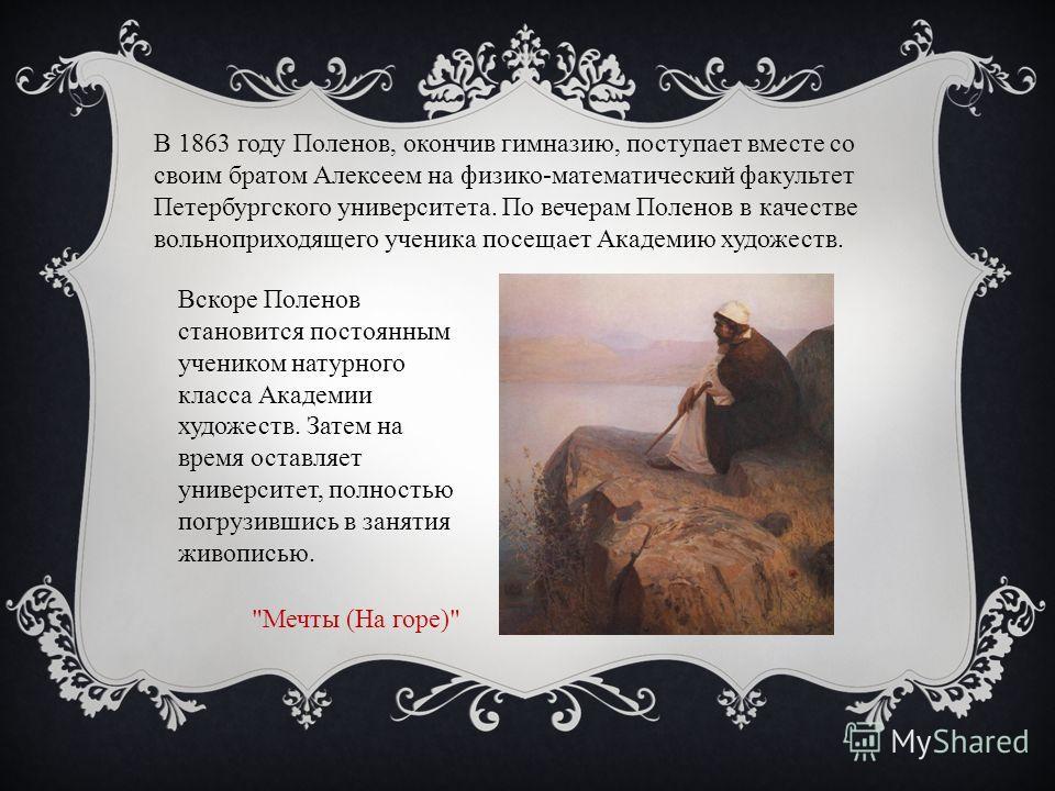 В 1863 году Поленов, окончив гимназию, поступает вместе со своим братом Алексеем на физико-математический факультет Петербургского университета. По вечерам Поленов в качестве вольноприходящего ученика посещает Академию художеств. Вскоре Поленов стано