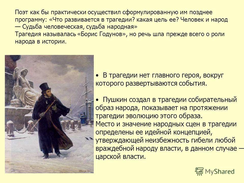 В трагедии нет главного героя, вокруг которого развертываются события. Пушкин создал в трагедии собирательный образ народа, показывает на протяжении трагедии эволюцию этого образа. Место и значение народных сцен в трагедии определены ее идейной конце