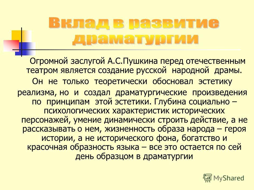 Огромной заслугой А.С.Пушкина перед отечественным театром является создание русской народной драмы. Он не только теоретически обосновал эстетику реализма, но и создал драматургические произведения по принципам этой эстетики. Глубина социально – психо