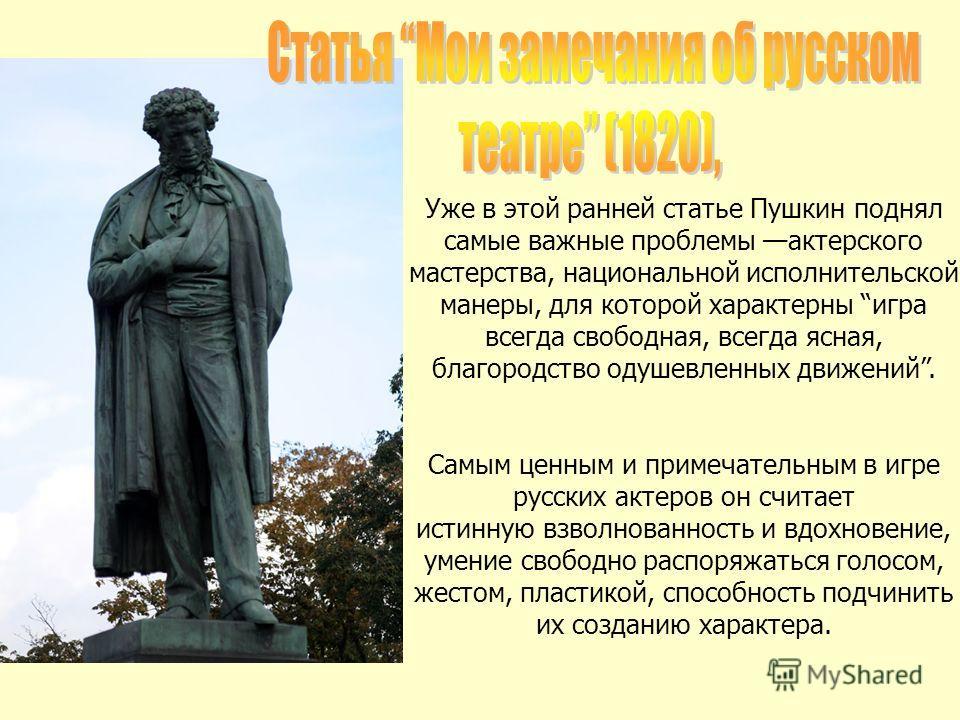 Уже в этой ранней статье Пушкин поднял самые важные проблемы актерского мастерства, национальной исполнительской манеры, для которой характерны игра всегда свободная, всегда ясная, благородство одушевленных движений. Самым ценным и примечательным в и
