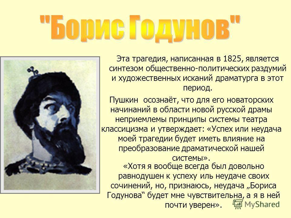 Эта трагедия, написанная в 1825, является синтезом общественно-политических раздумий и художественных исканий драматурга в этот период. Пушкин осознаёт, что для его новаторских начинаний в области новой русской драмы неприемлемы принципы системы теат