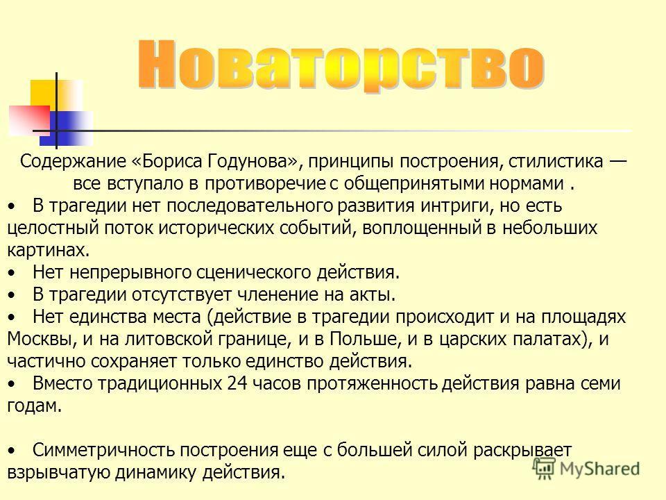 Содержание «Бориса Годунова», принципы построения, стилистика все вступало в противоречие с общепринятыми нормами. В трагедии нет последовательного развития интриги, но есть целостный поток исторических событий, воплощенный в небольших картинах. Нет