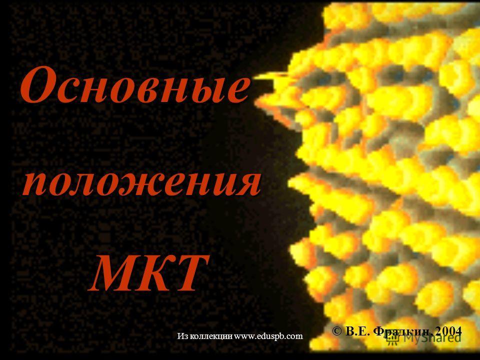 Основные © В.Е. Фрадкин, 2004 положения МКТ Из коллекции www.eduspb.com