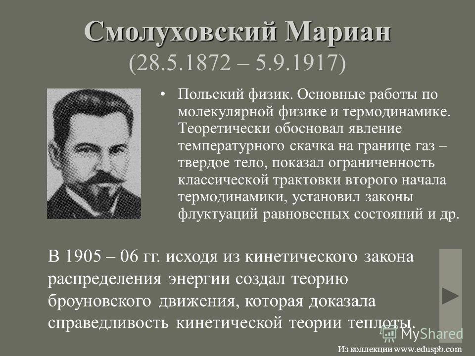 Смолуховский Мариан Смолуховский Мариан (28.5.1872 – 5.9.1917) Польский физик. Основные работы по молекулярной физике и термодинамике. Теоретически обосновал явление температурного скачка на границе газ – твердое тело, показал ограниченность классиче