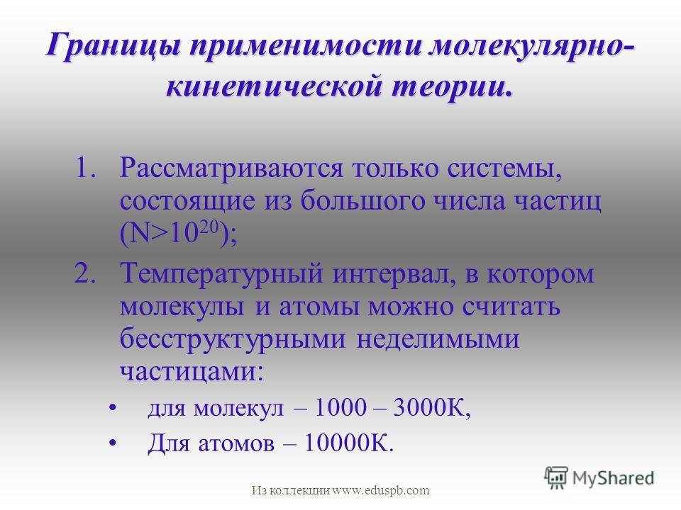 Границы применимости молекулярно- кинетической теории. 1.Рассматриваются только системы, состоящие из большого числа частиц (N>10 20 ); 2.Температурный интервал, в котором молекулы и атомы можно считать бесструктурными неделимыми частицами: для молек