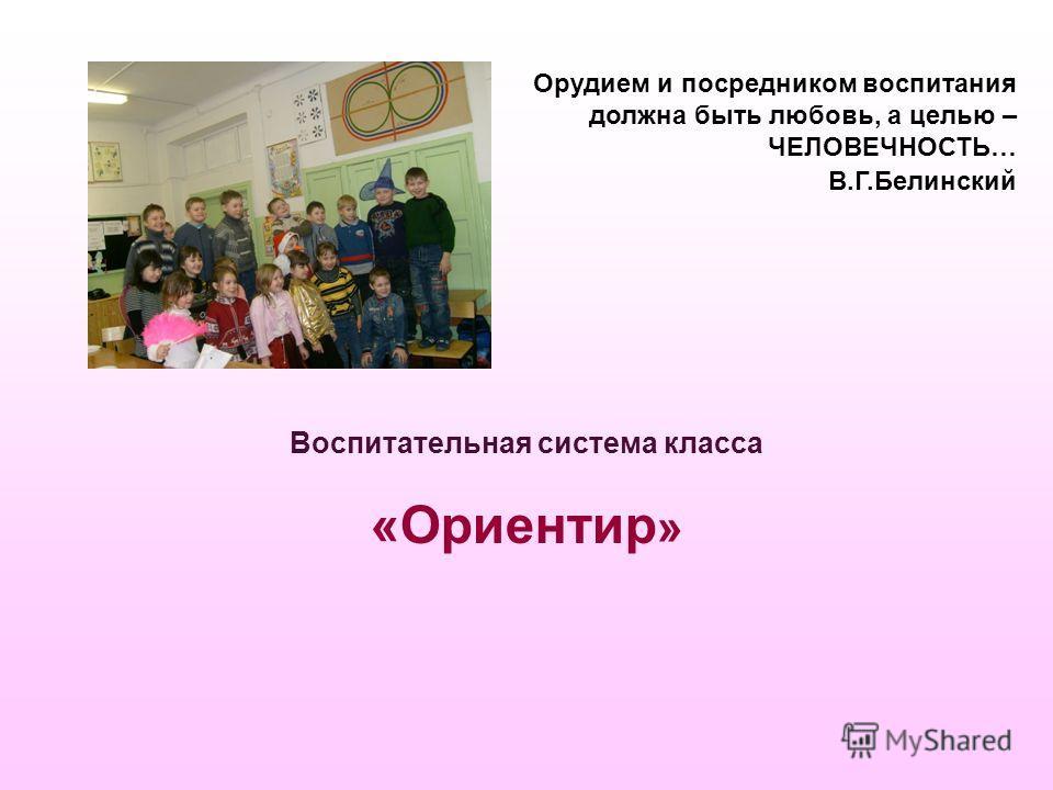 Орудием и посредником воспитания должна быть любовь, а целью – ЧЕЛОВЕЧНОСТЬ… В.Г.Белинский Воспитательная система класса «Ориентир »