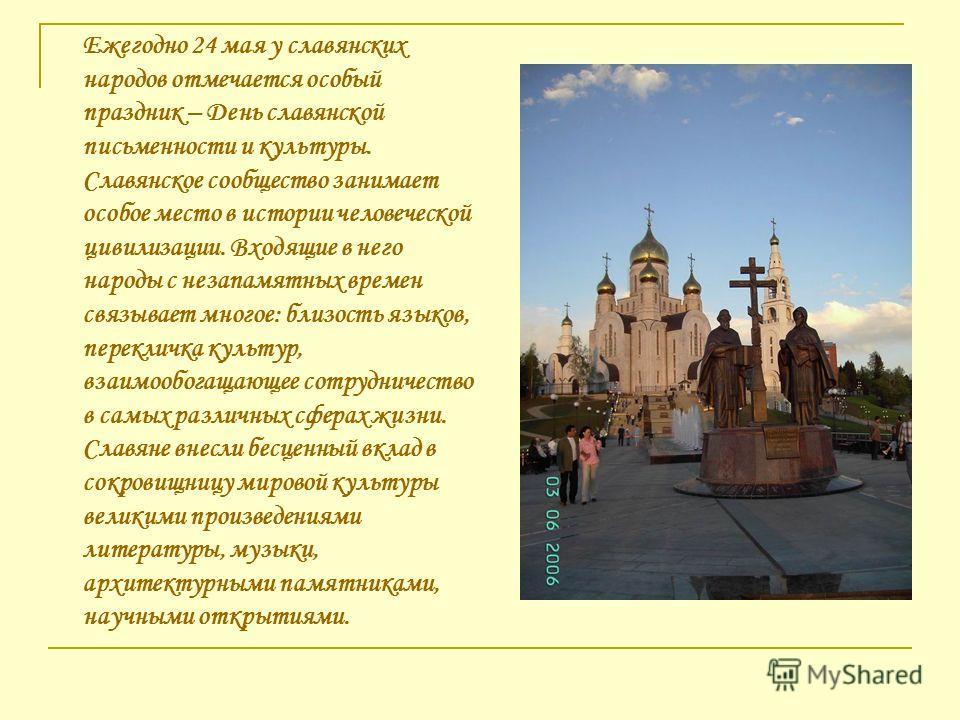Ежегодно 24 мая у славянских народов отмечается особый праздник – День славянской письменности и культуры. Славянское сообщество занимает особое место в истории человеческой цивилизации. Входящие в него народы с незапамятных времен связывает многое: