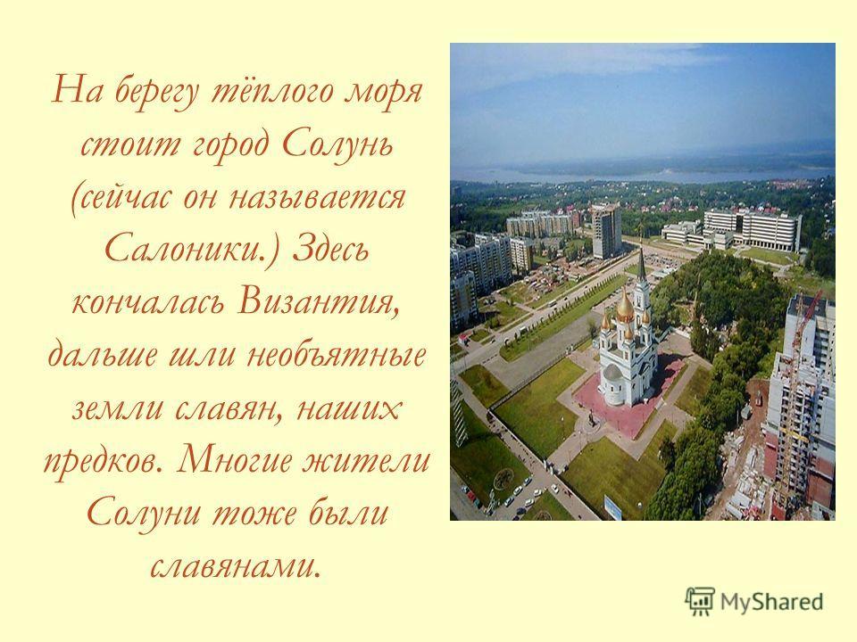 На берегу тёплого моря стоит город Солунь (сейчас он называется Салоники.) Здесь кончалась Византия, дальше шли необъятные земли славян, наших предков. Многие жители Солуни тоже были славянами.