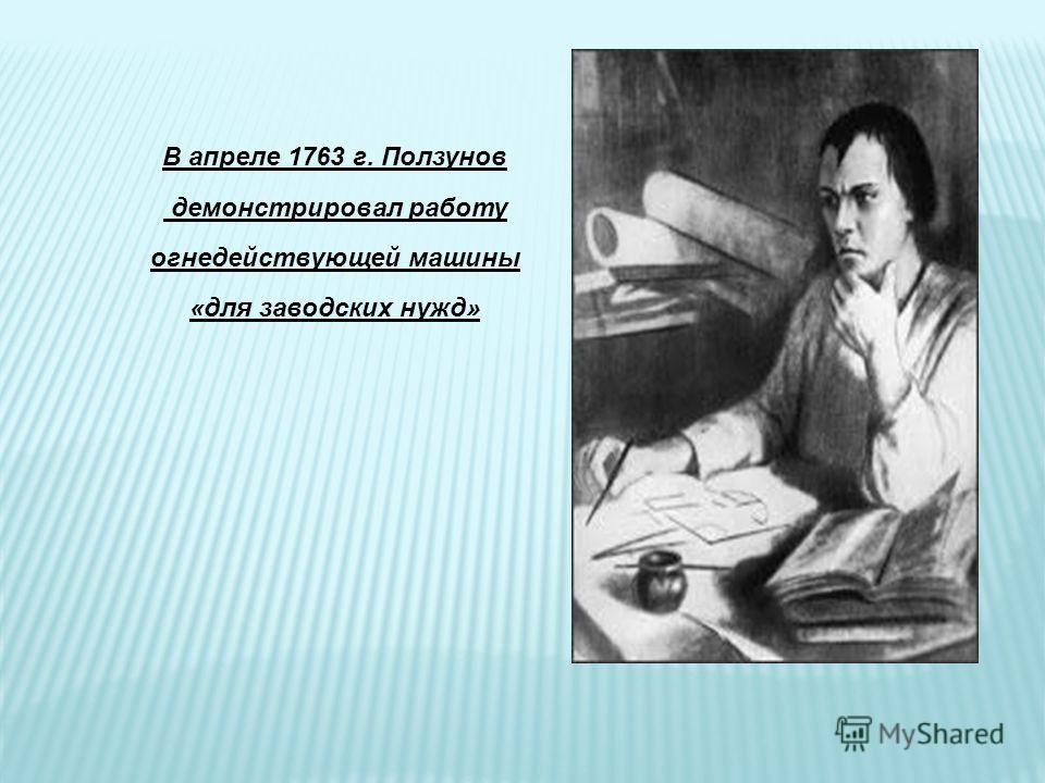 В апреле 1763 г. Ползунов демонстрировал работу огнедействующей машины «для заводских нужд»