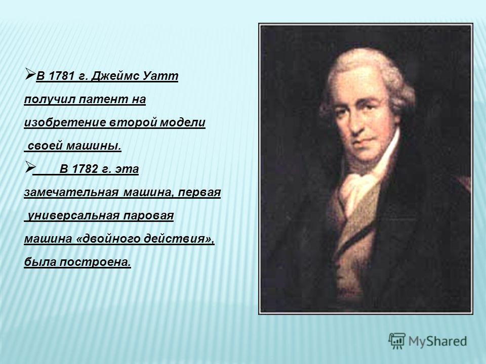 В 1781 г. Джеймс Уатт получил патент на изобретение второй модели своей машины. В 1782 г. эта замечательная машина, первая универсальная паровая машина «двойного действия», была построена.