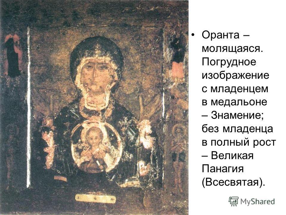 Оранта – молящаяся. Погрудное изображение с младенцем в медальоне – Знамение; без младенца в полный рост – Великая Панагия (Всесвятая).