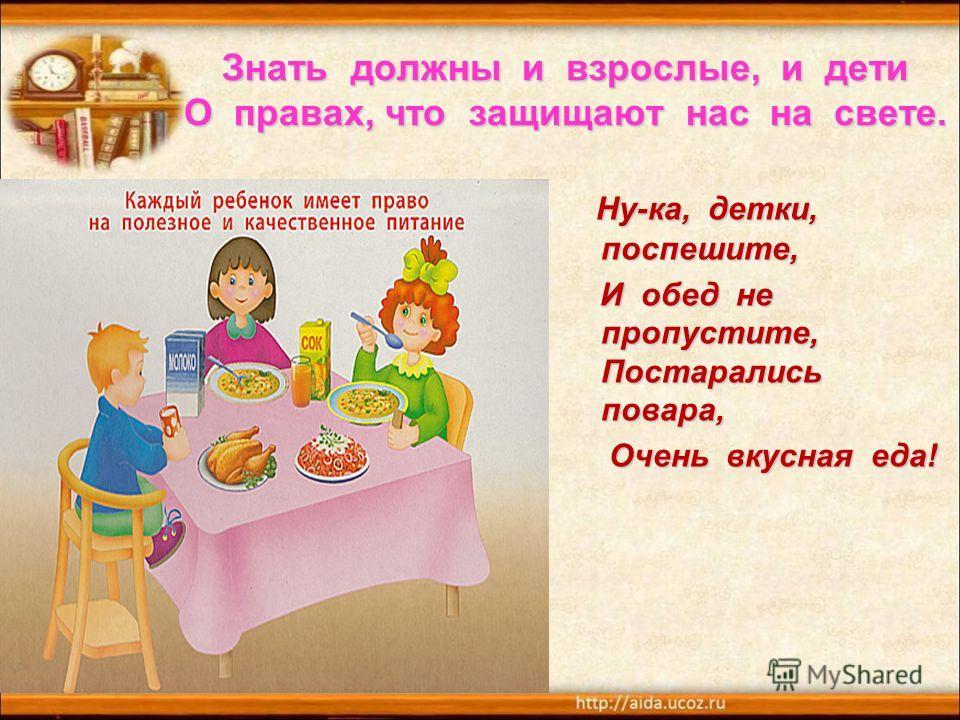 Знать должны и взрослые, и дети О правах, что защищают нас на свете. Ну-ка, детки, поспешите, И обед не пропустите, Постарались повара, И обед не пропустите, Постарались повара, Очень вкусная еда! Очень вкусная еда!