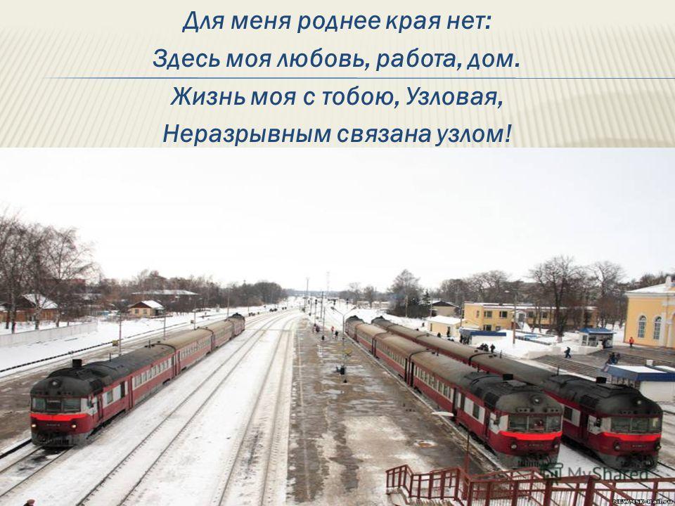 Для меня роднее края нет: Здесь моя любовь, работа, дом. Жизнь моя с тобою, Узловая, Неразрывным связана узлом!