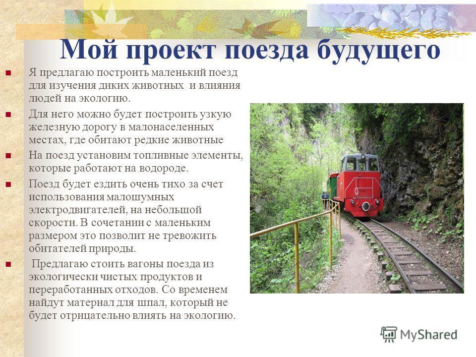 Мой проект поезда будущего Я предлагаю построить маленький поезд для изучения диких животных и влияния людей на экологию. Для него можно будет построить узкую железную дорогу в малонаселенных местах, где обитают редкие животные На поезд установим топ