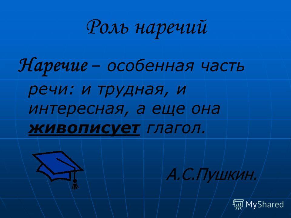 Роль наречий Наречие – особенная часть речи: и трудная, и интересная, а еще она живописует глагол. А.С.Пушкин.