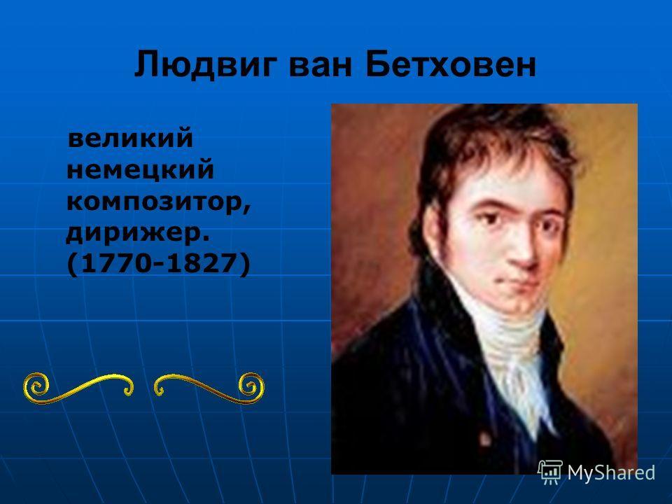 Людвиг ван Бетховен великий немецкий композитор, дирижер. (1770-1827)