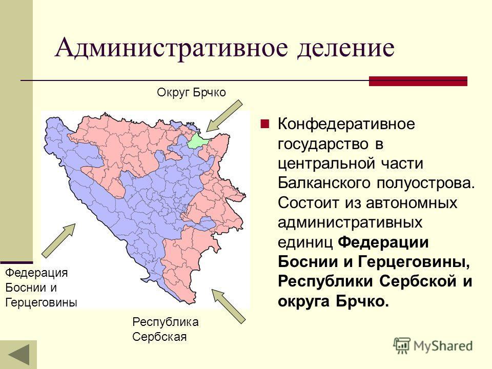 Административное деление Конфедеративное государство в центральной части Балканского полуострова. Состоит из автономных административных единиц Федерации Боснии и Герцеговины, Республики Сербской и округа Брчко. Федерация Боснии и Герцеговины Республ