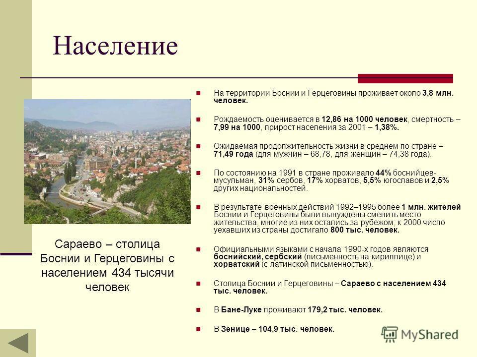 Население На территории Боснии и Герцеговины проживает около 3,8 млн. человек. Рождаемость оценивается в 12,86 на 1000 человек, смертность – 7,99 на 1000, прирост населения за 2001 – 1,38%. Ожидаемая продолжительность жизни в среднем по стране – 71,4
