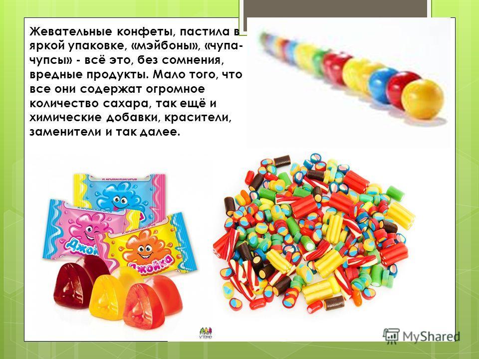 Жевательные конфеты, пастила в яркой упаковке, «мэйбоны», «чупа- чупсы» - всё это, без сомнения, вредные продукты. Мало того, что все они содержат огромное количество сахара, так ещё и химические добавки, красители, заменители и так далее.