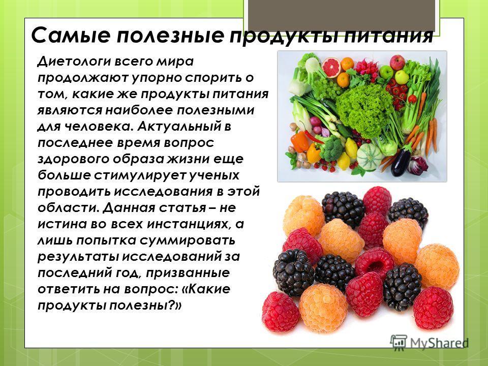 Самые полезные продукты питания Диетологи всего мира продолжают упорно спорить о том, какие же продукты питания являются наиболее полезными для человека. Актуальный в последнее время вопрос здорового образа жизни еще больше стимулирует ученых проводи