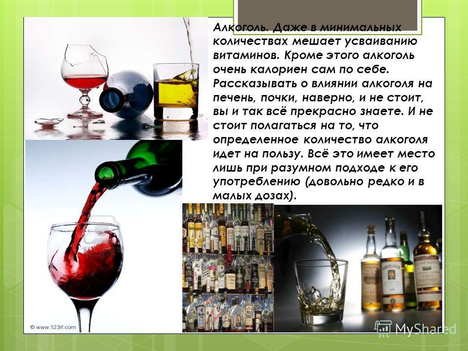 Алкоголь. Даже в минимальных количествах мешает усваиванию витаминов. Кроме этого алкоголь очень калориен сам по себе. Рассказывать о влиянии алкоголя на печень, почки, наверно, и не стоит, вы и так всё прекрасно знаете. И не стоит полагаться на то,