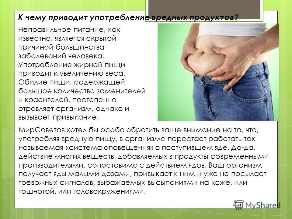 К чему приводит употребление вредных продуктов? Неправильное питание, как известно, является скрытой причиной большинства заболеваний человека. Употребление жирной пищи приводит к увеличению веса. Обилие пищи, содержащей большое количество заменителе