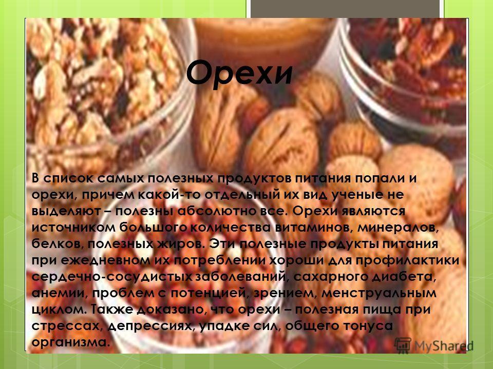 Орехи В список самых полезных продуктов питания попали и орехи, причем какой-то отдельный их вид ученые не выделяют – полезны абсолютно все. Орехи являются источником большого количества витаминов, минералов, белков, полезных жиров. Эти полезные прод
