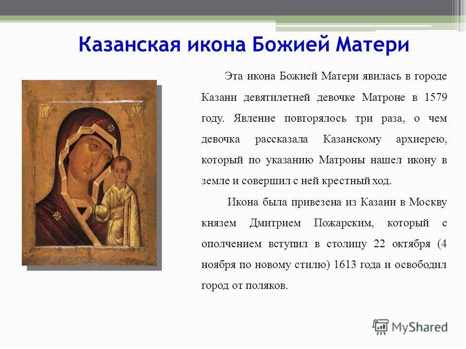 Эта икона Божией Матери явилась в городе Казани девятилетней девочке Матроне в 1579 году. Явление повторялось три раза, о чем девочка рассказала Казанскому архиерею, который по указанию Матроны нашел икону в земле и совершил с ней крестный ход. Икона