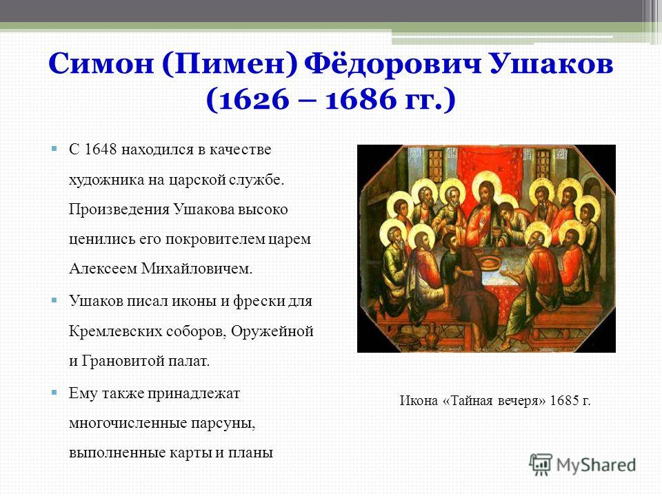 Симон (Пимен) Фёдорович Ушаков (1626 – 1686 гг.) С 1648 находился в качестве художника на царской службе. Произведения Ушакова высоко ценились его покровителем царем Алексеем Михайловичем. Ушаков писал иконы и фрески для Кремлевских соборов, Оружейно