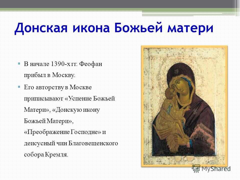 Донская икона Божьей матери В начале 1390-х гг. Феофан прибыл в Москву. Его авторству в Москве приписывают «Успение Божьей Матери», «Донскую икону Божьей Матери», «Преображение Господне» и деисусный чин Благовещенского собора Кремля.