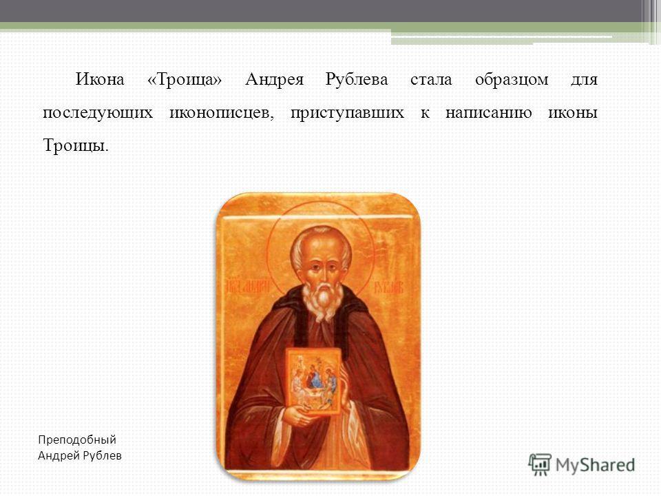 Икона «Троица» Андрея Рублева стала образцом для последующих иконописцев, приступавших к написанию иконы Троицы. Преподобный Андрей Рублев