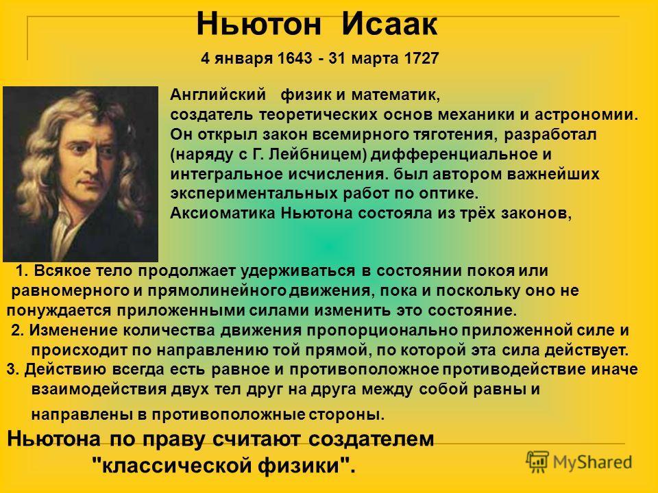 Ньютон Исаак Английский физик и математик, создатель теоретических основ механики и астрономии. Он открыл закон всемирного тяготения, разработал (наряду с Г. Лейбницем) дифференциальное и интегральное исчисления. был автором важнейших экспериментальн