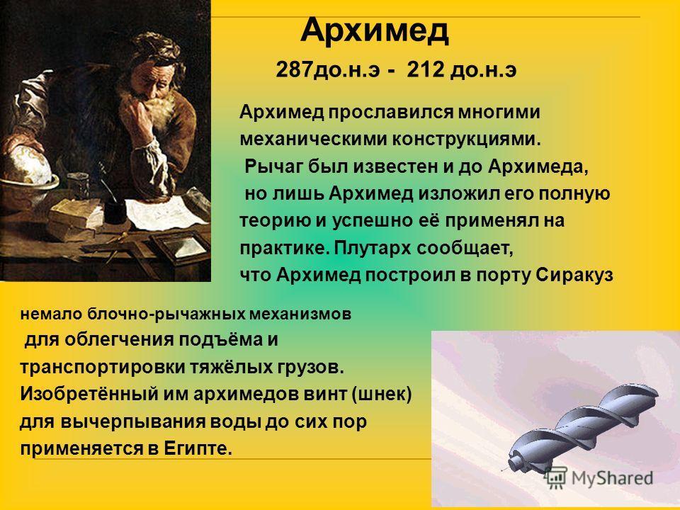 Архимед 287до.н.э - 212 до.н.э Архимед прославился многими механическими конструкциями. Рычаг был известен и до Архимеда, но лишь Архимед изложил его полную теорию и успешно её применял на практике. Плутарх сообщает, что Архимед построил в порту Сира
