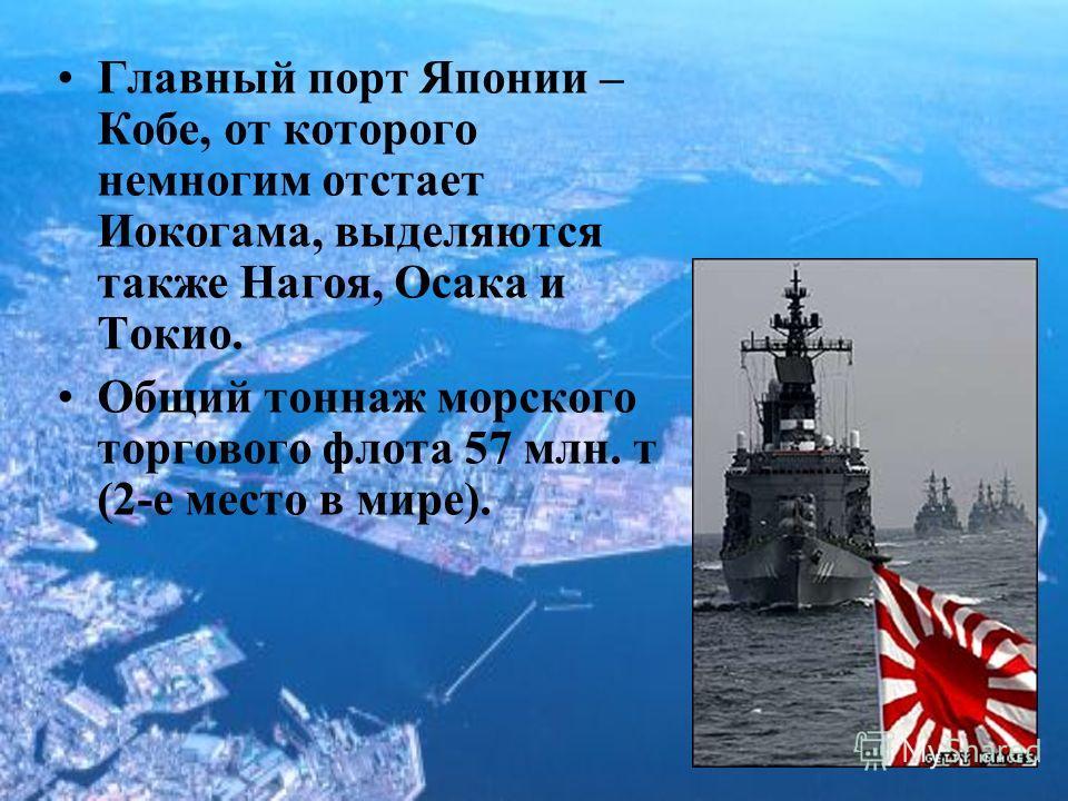 Главный порт Японии – Кобе, от которого немногим отстает Иокогама, выделяются также Нагоя, Осака и Токио. Общий тоннаж морского торгового флота 57 млн. т (2-е место в мире).