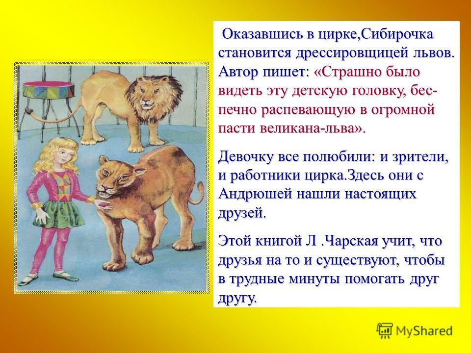Оказавшись в цирке,Сибирочка становится дрессировщицей львов. Автор пишет: «Страшно было видеть эту детскую головку, бес- печно распевающую в огромной пасти великана-льва». Девочку все полюбили: и зрители, и работники цирка.Здесь они с Андрюшей нашли