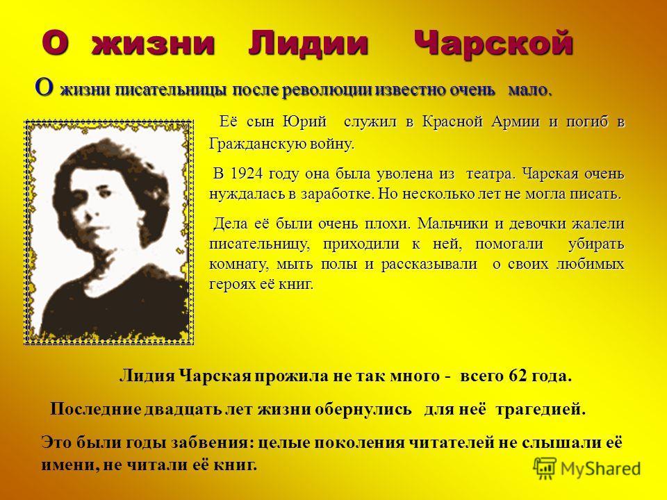 О жизни Лидии Чарской Е Е Е Её сын Юрий служил в Красной Армии и погиб в Гражданскую войну. В 1924 году она была уволена из театра. Чарская очень нуждалась в заработке. Но несколько лет не могла писать. Дела её были очень плохи. Мальчики и девочки жа
