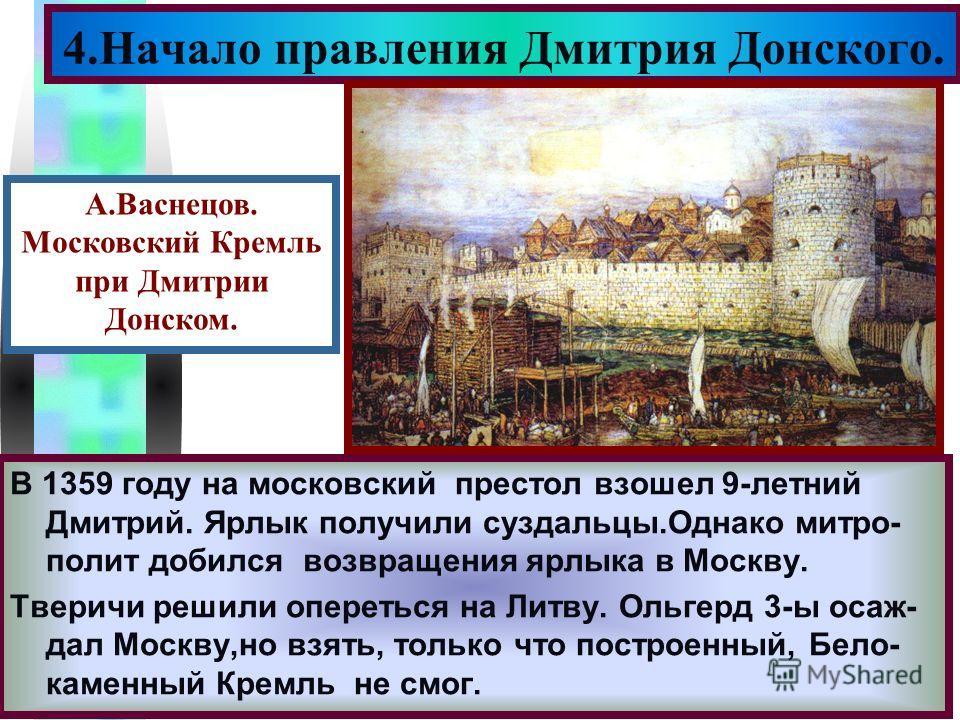 Меню В 1359 году на московский престол взошел 9-летний Дмитрий. Ярлык получили суздальцы.Однако митро- полит добился возвращения ярлыка в Москву. Тверичи решили опереться на Литву. Ольгерд 3-ы осаж- дал Москву,но взять, только что построенный, Бело-