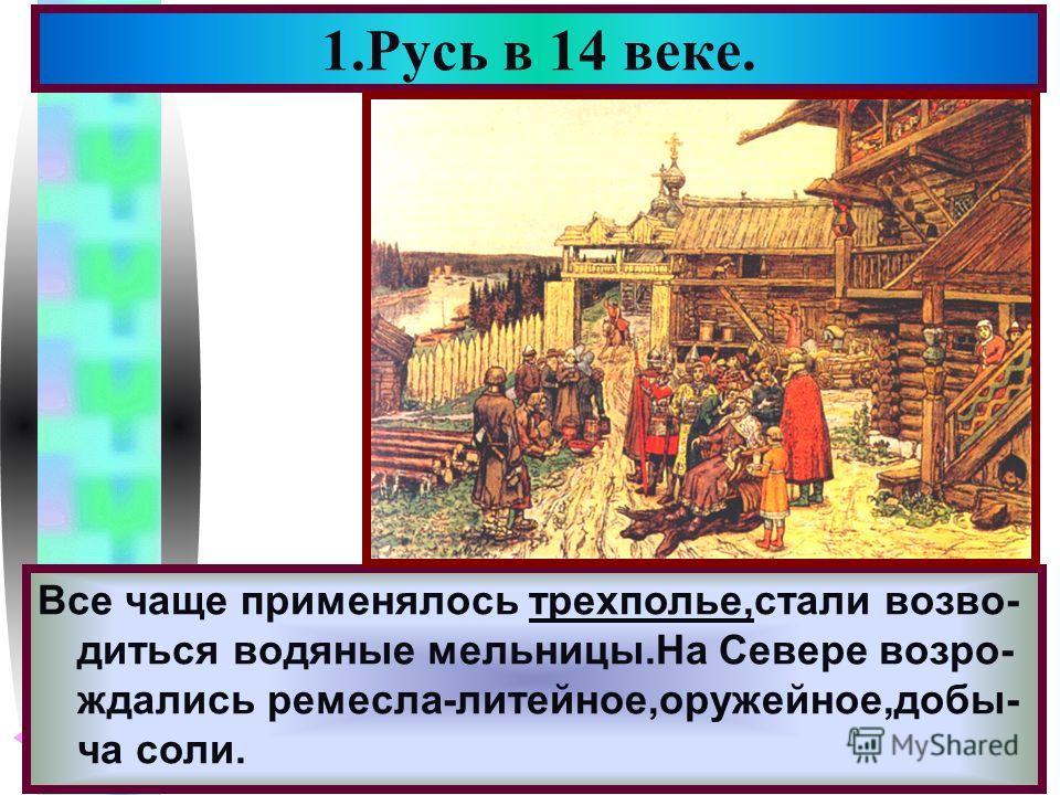 Меню 1.Русь в 14 веке. После Нашествия жизнь стала постепенно нор- мализоватья.В лесном Северо-Востоке воз- никали новые поселки,вокруг них расчища- лись участки под пашню. Все чаще применялось трехполье,стали возво- диться водяные мельницы.На Севере