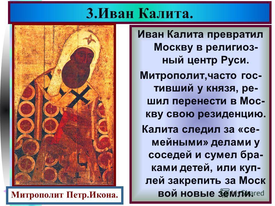 Меню Иван Калита превратил Москву в религиоз- ный центр Руси. Митрополит,часто гос- тивший у князя, ре- шил перенести в Мос- кву свою резиденцию. Калита следил за «се- мейными» делами у соседей и сумел бра- ками детей, или куп- лей закрепить за Моск