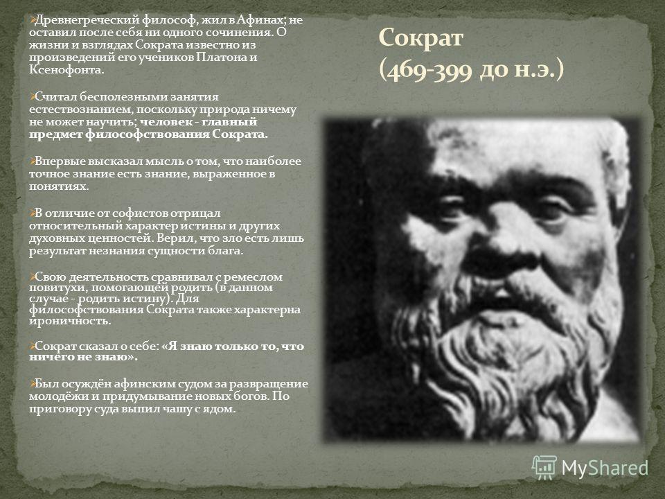 Древнегреческий философ, жил в Афинах; не оставил после себя ни одного сочинения. О жизни и взглядах Сократа известно из произведений его учеников Платона и Ксенофонта. Считал бесполезными занятия естествознанием, поскольку природа ничему не может на